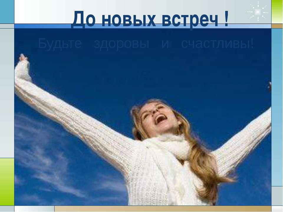 До новых встреч ! Будьте здоровы и счастливы!