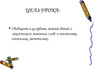 ЦЕЛЬ УРОКА: Обобщить и углубить знания детей о лексическом значении слов, о с...