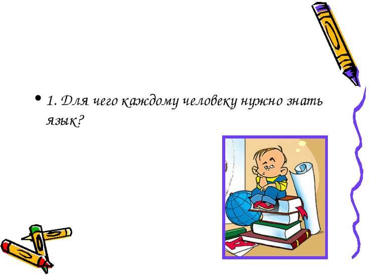 1. Для чего каждому человеку нужно знать язык?
