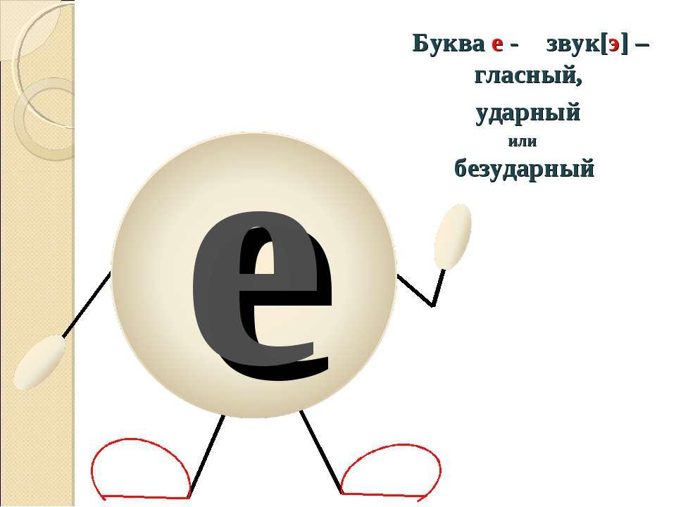 е Буква е - звук[э] – гласный, ударный или безударный
