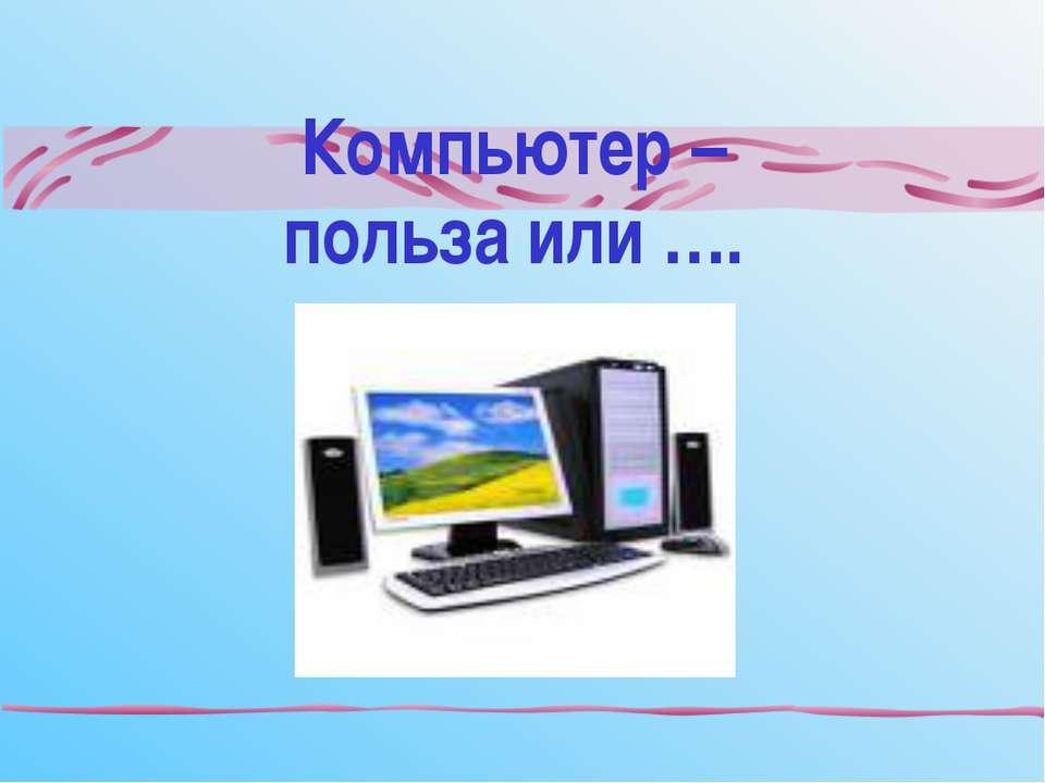 Компьютер – польза или ….