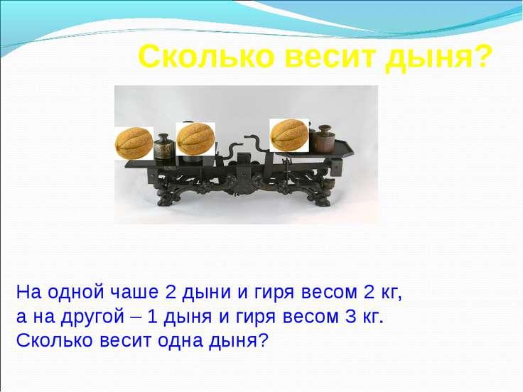 Сколько весит дыня? На одной чаше 2 дыни и гиря весом 2 кг, а на другой – 1 д...