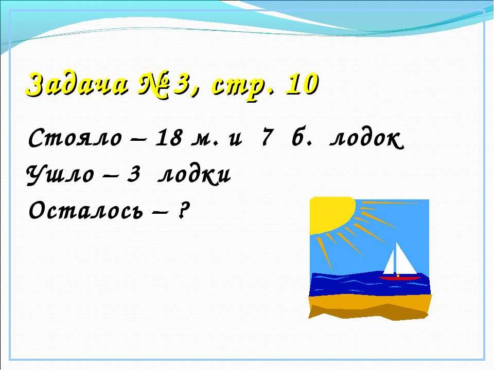Задача № 3, стр. 10 Стояло – 18 м. и 7 б. лодок Ушло – 3 лодки Осталось – ?
