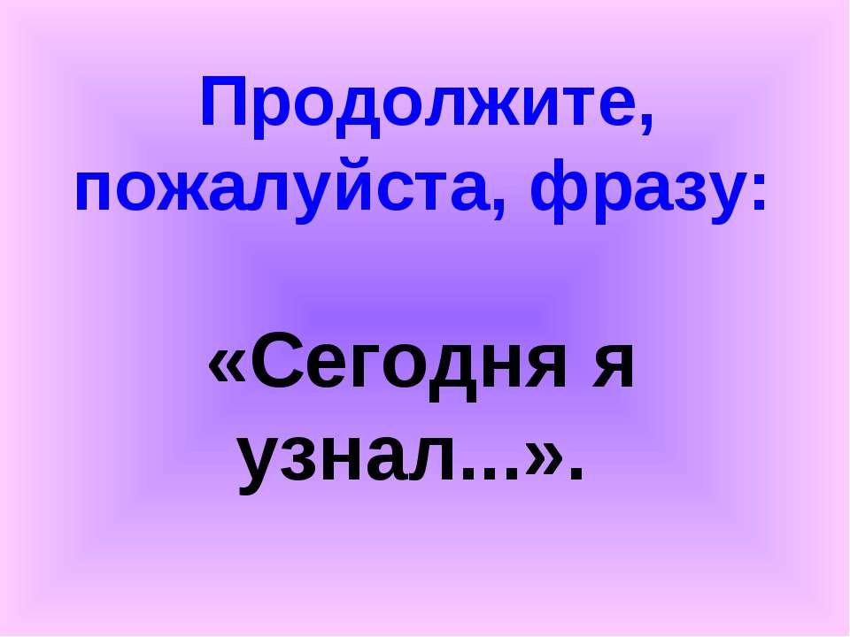 Продолжите, пожалуйста, фразу: «Сегодня я узнал...».