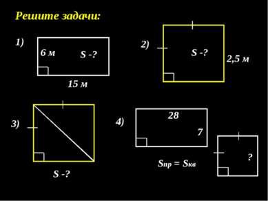 Решите задачи: 1) 15 м 6 м S -? 2) 2,5 м S -? 3) S -? 4) 7 28 Sпр = Sкв ?