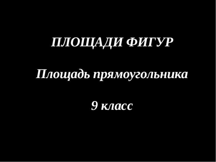 ПЛОЩАДИ ФИГУР Площадь прямоугольника 9 класс