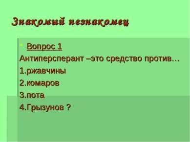 Знакомый незнакомец Вопрос 1 Антиперсперант –это средство против… 1.ржавчины ...