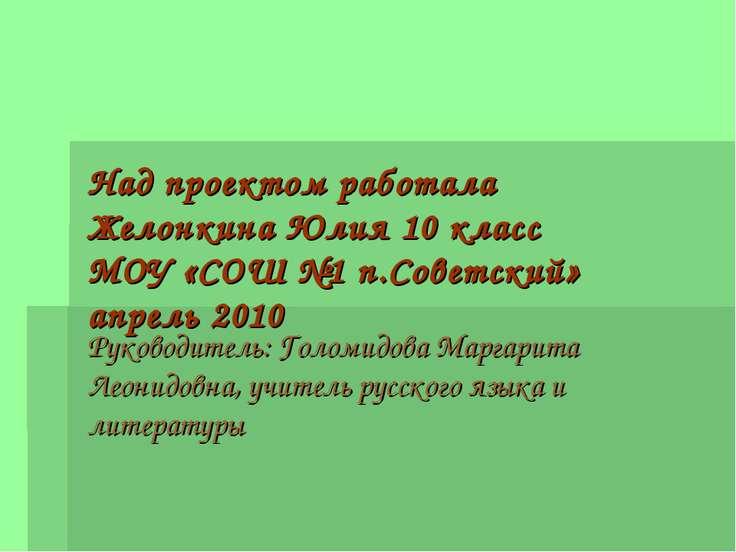 Над проектом работала Желонкина Юлия 10 класс МОУ «СОШ №1 п.Советский» апрель...
