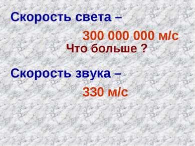 Скорость света – 300 000 000 м/с Скорость звука – 330 м/с Что больше ?