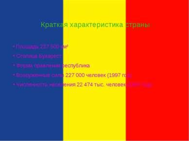 Краткая характеристика страны Площадь 237 500 км² Столица Бухарест Форма прав...