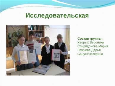 Исследовательская Состав группы: Хворых Вероника Спиридонова Мария Лежнива Да...