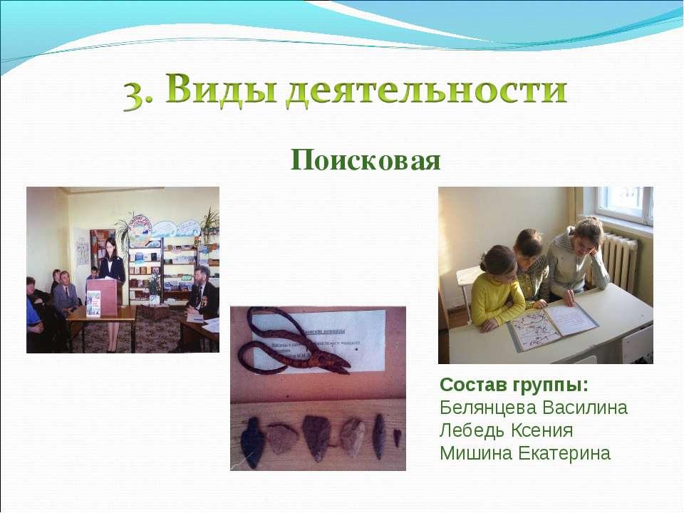 Поисковая Состав группы: Белянцева Василина Лебедь Ксения Мишина Екатерина