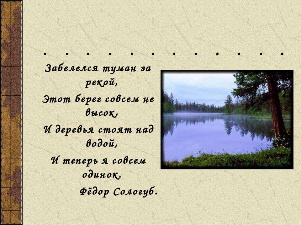 Забелелся туман за рекой, Этот берег совсем не высок, И деревья стоят над вод...