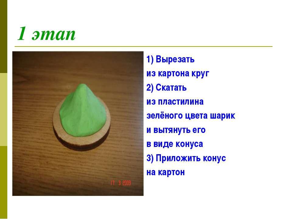 1 этап 1) Вырезать из картона круг 2) Скатать из пластилина зелёного цвета ша...