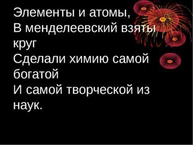 Элементы и атомы, В менделеевский взяты круг Сделали химию самой богатой И са...