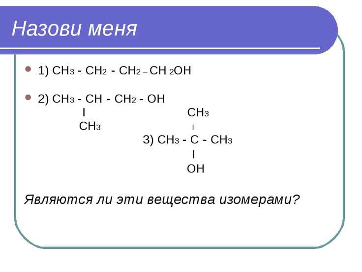 Назови меня 1) СН3 - СН2 - СН2 – СН 2ОН 2) СН3 - СН - СН2 - ОН I СН3 СН3 I 3)...