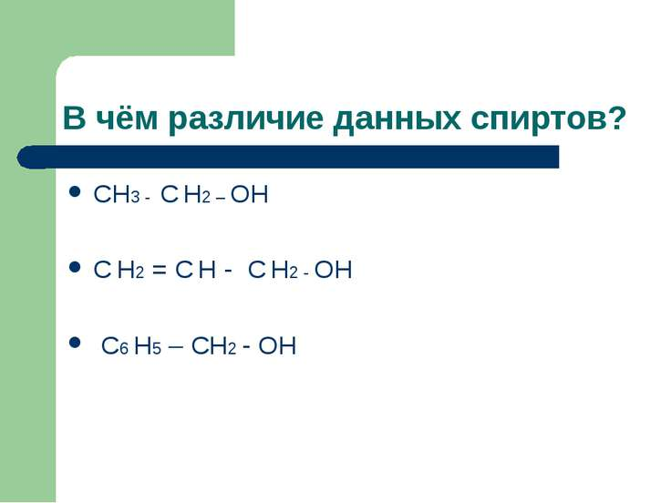 В чём различие данных спиртов? СН3 - С Н2 – ОН С Н2 = С Н - С Н2 - ОН С6 Н5 –...