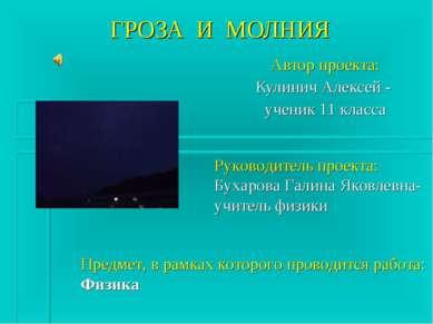 ГРОЗА И МОЛНИЯ Автор проекта: Кулинич Алексей - ученик 11 класса Руководитель...