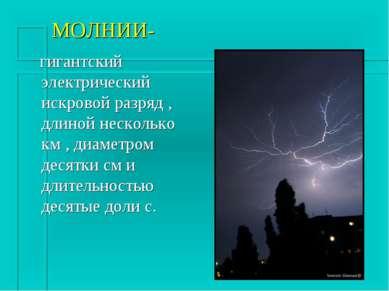 МОЛНИИ- гигантский электрический искровой разряд , длиной несколько км , диам...