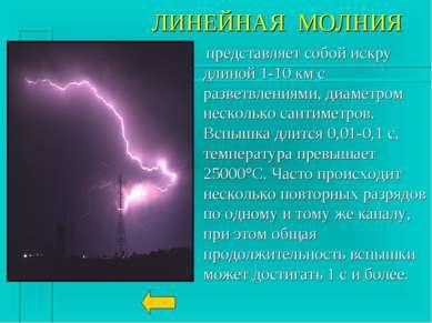 ЛИНЕЙНАЯ МОЛНИЯ представляет собой искру длиной 1-10 км с разветвлениями, диа...