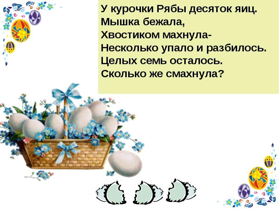 У курочки Рябы десяток яиц. Мышка бежала, Хвостиком махнула- Несколько упало ...