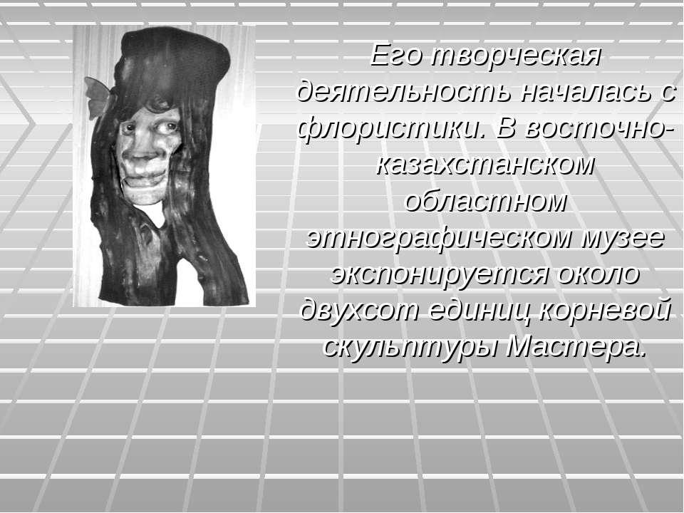 Его творческая деятельность началась с флористики. В восточно-казахстанском о...