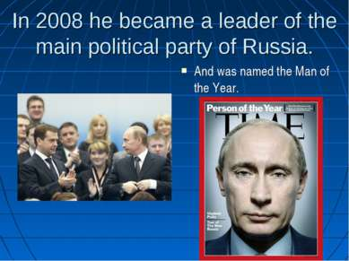 In 2008 he became a leader of the main political party of Russia. And was nam...