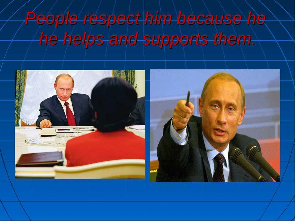 People respect him because he he helps and supports them.
