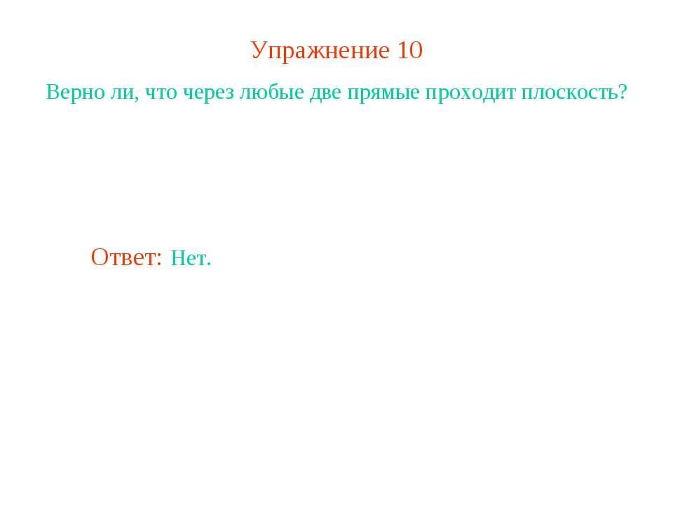Упражнение 10 Верно ли, что через любые две прямые проходит плоскость? Ответ:...