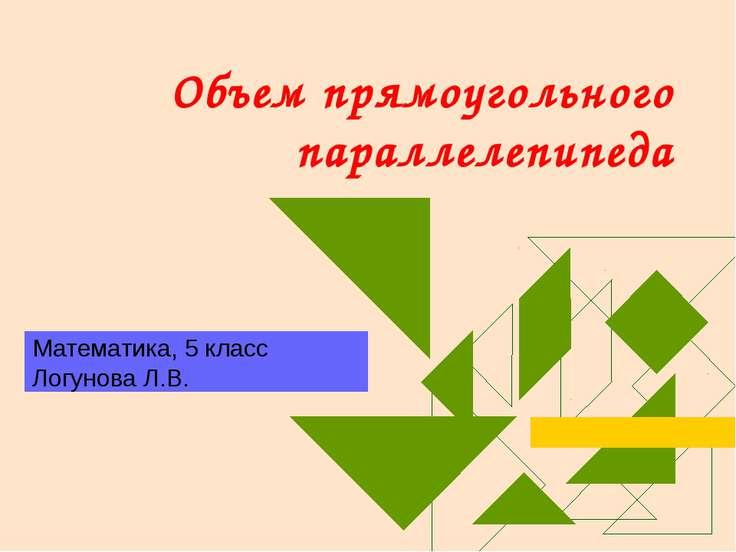 Объем прямоугольного параллелепипеда Математика, 5 класс Логунова Л.В.