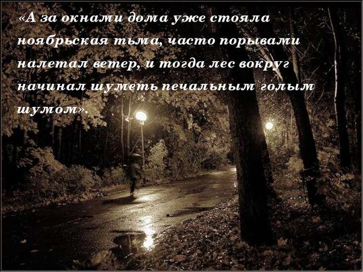 «А за окнами дома уже стояла ноябрьская тьма, часто порывами налетал ветер, и...