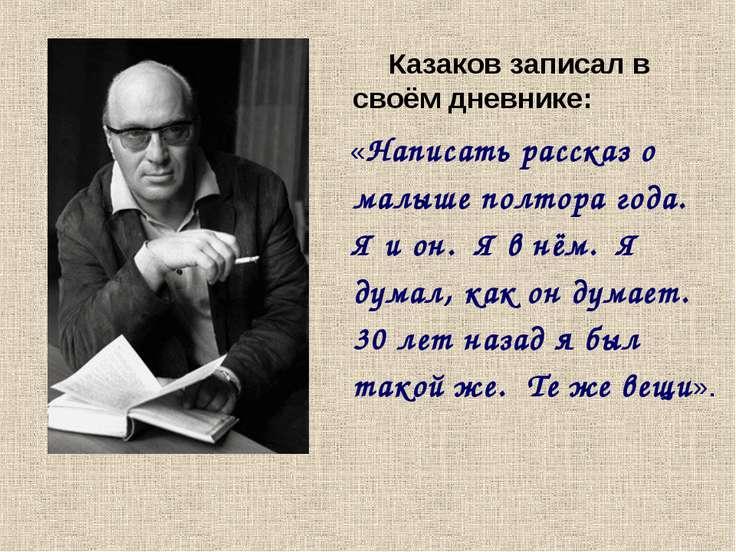 Казаков записал в своём дневнике: «Написать рассказ о малыше полтора года. Я ...