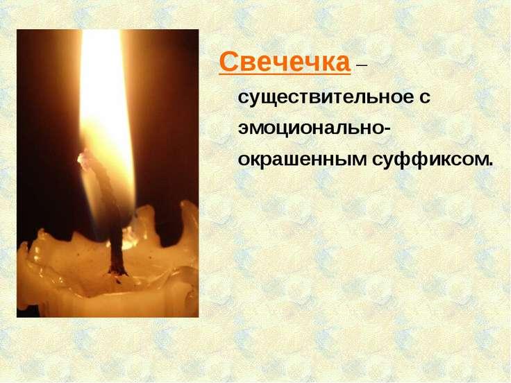Свечечка – существительное с эмоционально-окрашенным суффиксом.