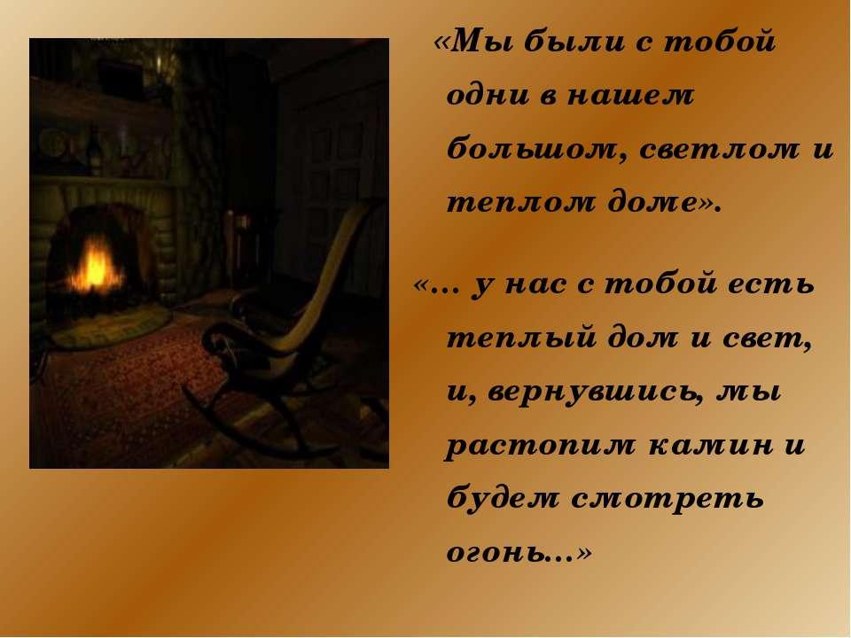 «Мы были с тобой одни в нашем большом, светлом и теплом доме». «… у нас с тоб...