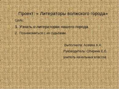 Проект: « Литераторы волжского города» Цель: Узнать о литераторах нашего горо...