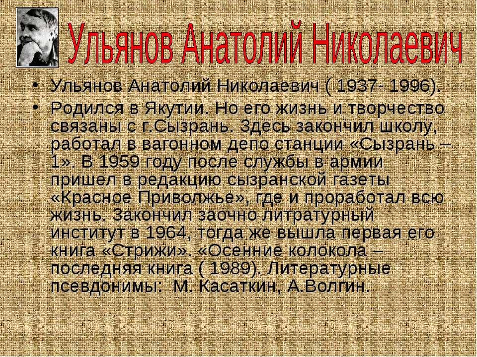 Ульянов Анатолий Николаевич ( 1937- 1996). Родился в Якутии. Но его жизнь и т...