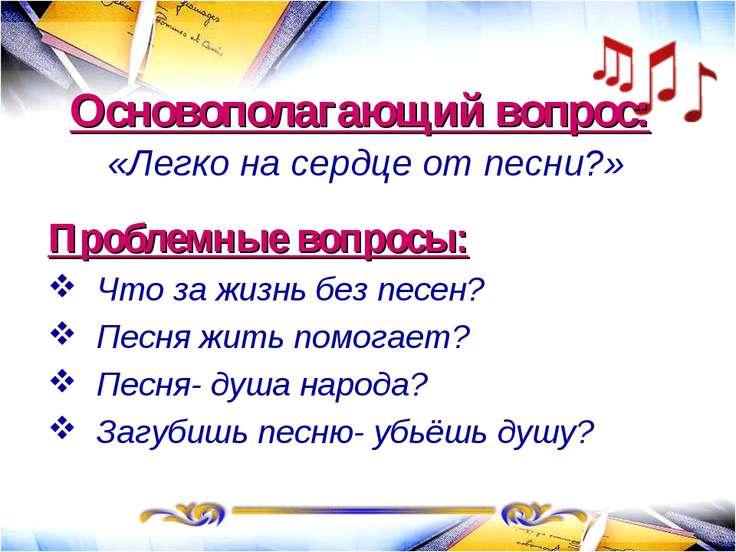 Основополагающий вопрос: «Легко на сердце от песни?» Проблемные вопросы: Что ...