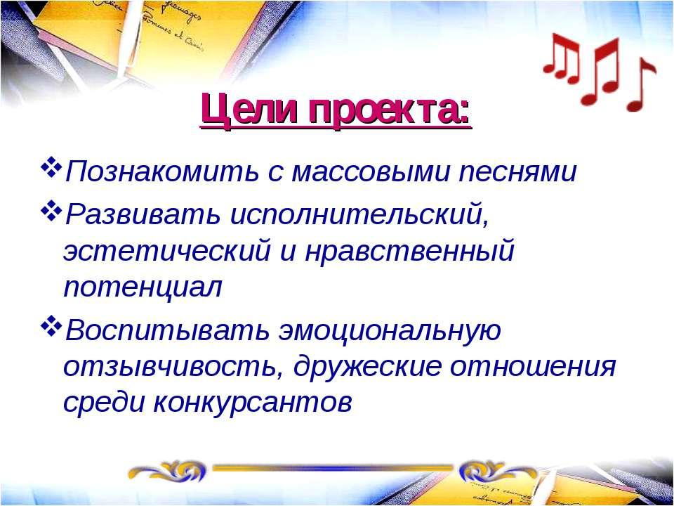 Цели проекта: Познакомить с массовыми песнями Развивать исполнительский, эсте...