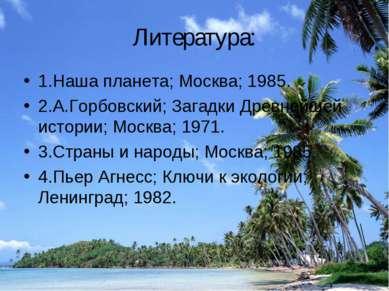 Литература: 1.Наша планета; Москва; 1985. 2.А.Горбовский; Загадки Древнейшей ...