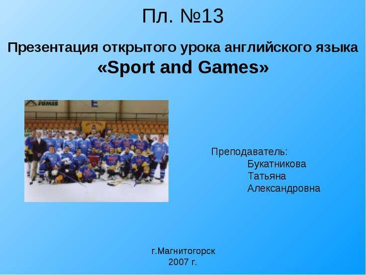 Пл. №13 Презентация открытого урока английского языка «Sport and Games» Препо...