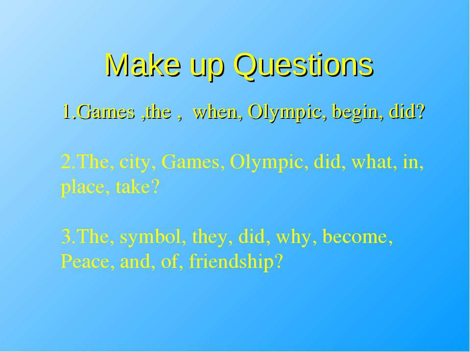 Make up Questions 1.Games ,the , when, Olympic, begin, did? 2.The, city, Game...