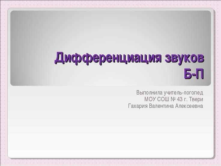 Дифференциация звуков Б-П Выполнила учитель-логопед МОУ СОШ № 43 г. Твери Гах...