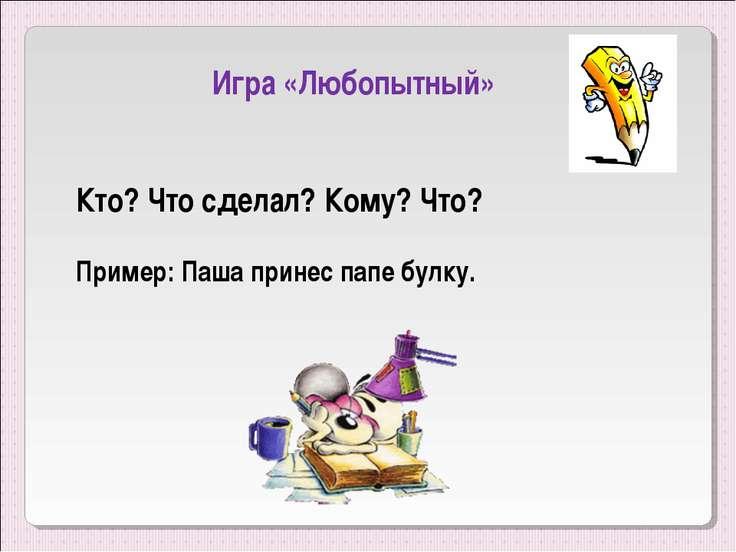 Игра «Любопытный» Кто? Что сделал? Кому? Что? Пример: Паша принес папе булку.