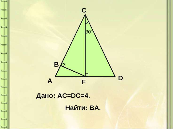 300 A C D F B Дано: AC=DC=4. Найти: ВА.