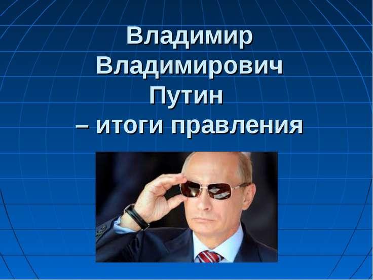 Владимир Владимирович Путин – итоги правления