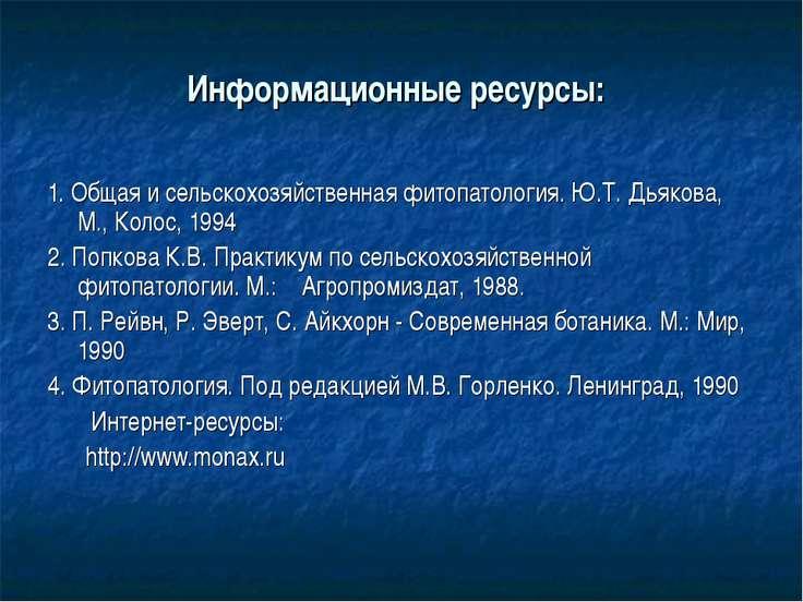 Информационные ресурсы: 1. Общая и сельскохозяйственная фитопатология. Ю.Т. Д...