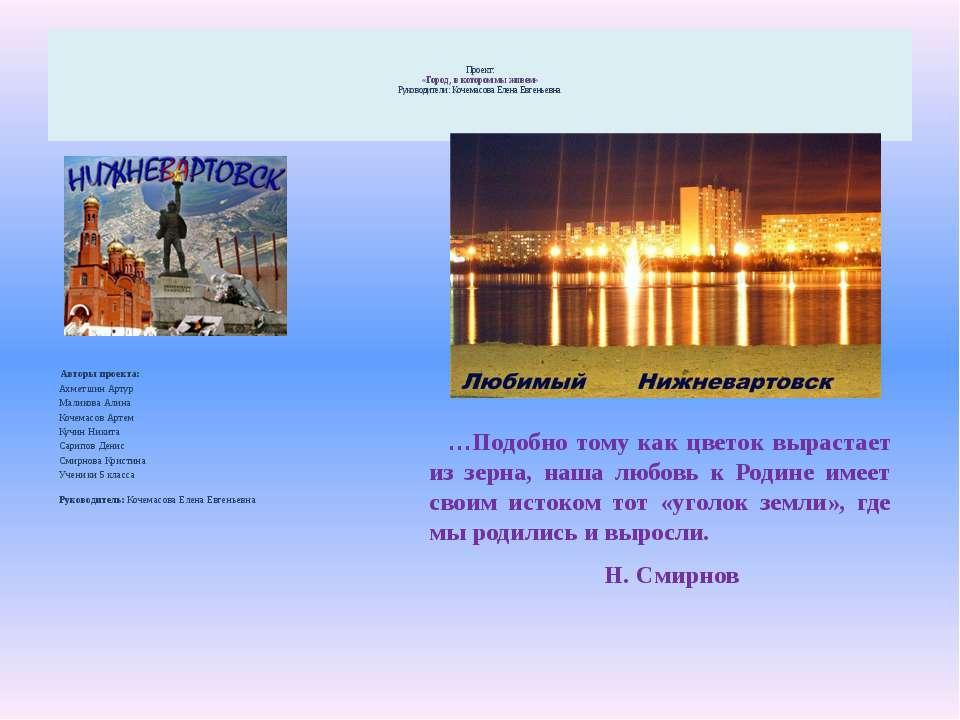 Проект: «Город , в котором мы живем» Руководители: Кочемасова Елена Евгеньевн...