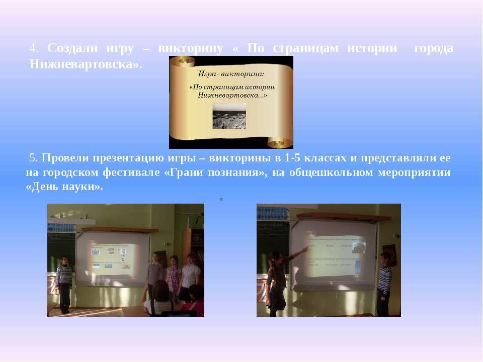 4. Создали игру – викторину « По страницам истории города Нижневартовска». 5....