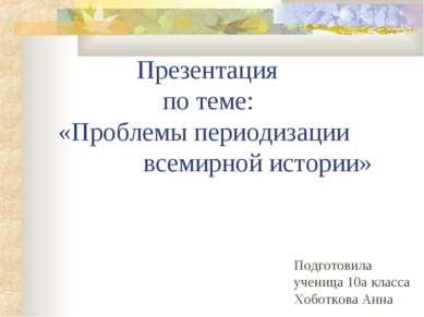 Презентация по теме: «Проблемы периодизации всемирной истории» Подготовила уч...