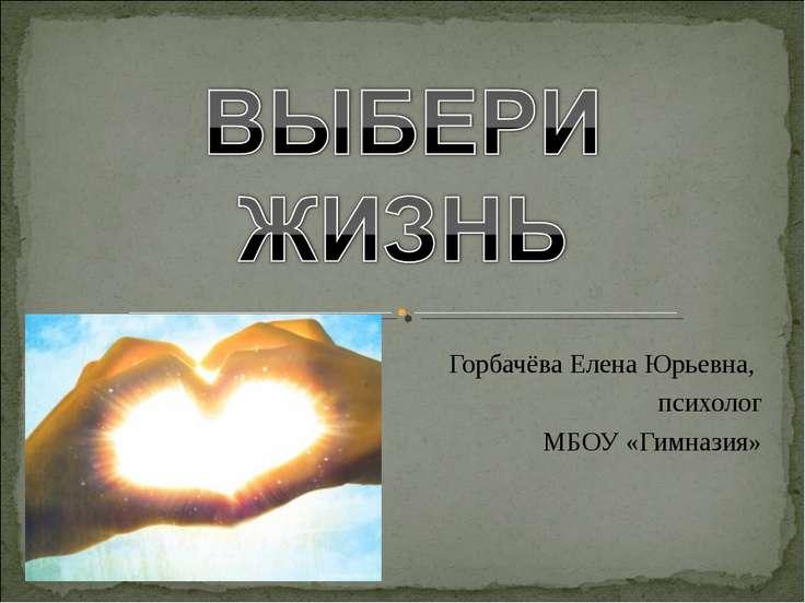 Горбачёва Елена Юрьевна, психолог МБОУ «Гимназия»